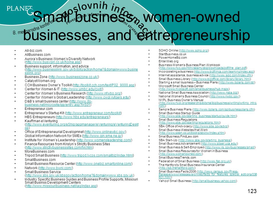 123 Small business, women-owned businesses, and entrepreneurship All-biz.com AllBusiness.com Aurora's Business Women's Diversity Network (http://www.busygirl.co.uk/home.asp)http://www.busygirl.co.uk/home.asp Business support, information, and advice (http://www.businesslink.gov.uk/bdotg/action/home?&domain=www.busine sslink.org)http://www.businesslink.gov.uk/bdotg/action/home?&domain=www.busine sslink.org Business Zone (http://www.businesszone.co.uk/)http://www.businesszone.co.uk/ CatalystWomen.org CCH Business Owner's Toolkit (http://toolkit.cch.com/text/P02_9000.asp)http://toolkit.cch.com/text/P02_9000.asp Center for Women & IT (http://www.umbc.edu/cwit/)http://www.umbc.edu/cwit/ Center for Women's Business Research (http://www.nfwbo.org/)http://www.nfwbo.org/ Center for Women's Global Leadership (http://www.cwgl.rutgers.edu/)http://www.cwgl.rutgers.edu/ D&B's small business center (http://www.do- business.net/microsite/ipp/entry.asp?l=501)http://www.do- business.net/microsite/ipp/entry.asp?l=501 Entrepreneur.com Entrepreneur's Startup Kit (http://www.entrepreneur.com/toolkit)http://www.entrepreneur.com/toolkit HBS Entrepreneurs (http://www.hbs.edu/entrepreneurs/)http://www.hbs.edu/entrepreneurs/ Kauffman eVenturing (http://www.eventuring.org/eShip/appmanager/eVenturing/eVenturingDeskt op)http://www.eventuring.org/eShip/appmanager/eVenturing/eVenturingDeskt op Office of Entrepreneurial Developmnet (http://www.onlinewbc.gov/)http://www.onlinewbc.gov/ Global Information Network for SMEs (http://www.gin.sme.ne.jp/)http://www.gin.sme.ne.jp/ Institute for Women's Leadership (http://www.womensleadership.com/)http://www.womensleadership.com/ Finance Resources from Krislyn's Strictly Business Sites (http://www.strictlybusinesssites.com/fin.htm)http://www.strictlybusinesssites.com/fin.htm MoreBusiness.com Tripod Small Business (http://www.tripod.lycos.com/smallbiz/index.html)http://www.tripod.lycos.com/smallbiz/index.html SmallBusiness.com Small Business Resource Center (h