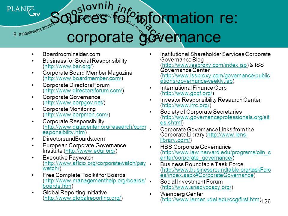 126 Sources for information re: corporate governance BoardroomInsider.com Business for Social Responsibility (http://www.bsr.org/)http://www.bsr.org/ Corporate Board Member Magazine (http://www.boardmember.com/)http://www.boardmember.com/ Corporate Directors Forum (http://www.directorsforum.com/)http://www.directorsforum.com/ Corporate Governance (http://www.corpgov.net/)http://www.corpgov.net/ Corporate Monitoring (http://www.corpmon.com/)http://www.corpmon.com/ Corporate Responsibility (http://www.datacenter.org/research/corpr esponsibility.htm)http://www.datacenter.org/research/corpr esponsibility.htm DirectorsandBoards.com European Corporate Governance Institute (http://www.ecgi.org/)http://www.ecgi.org/ Executive Paywatch (http://www.aflcio.org/corporatewatch/pay watch/)http://www.aflcio.org/corporatewatch/pay watch/ Free Complete Toolkit for Boards (http://www.managementhelp.org/boards/ boards.htm)http://www.managementhelp.org/boards/ boards.htm Global Reporting Initiative (http://www.globalreporting.org/)http://www.globalreporting.org/ Institutional Shareholder Services Corporate Governance Blog (http://www.issproxy.com/index.jsp) & ISS Governance Center (http://www.issproxy.com/governance/public ations/governanceweekly.jsp)http://www.issproxy.com/index.jsphttp://www.issproxy.com/governance/public ations/governanceweekly.jsp International Finance Corp (http://www.gcgf.org/)http://www.gcgf.org/ Investor Responsibility Research Center (http://www.irrc.org/)http://www.irrc.org/ Society of Corporate Secretaries (http://www.governanceprofessionals.org/sit es.shtml)http://www.governanceprofessionals.org/sit es.shtml Corporate Governance Links from the Corporate Library (http://www.lens- library.com/)http://www.lens- library.com/ HBS Corporate Governance (http://www.law.harvard.edu/programs/olin_c enter/corporate_governance/)http://www.law.harvard.edu/programs/olin_c enter/corporate_governance/ Business Roundtable Task Force (http://www.businessroundtable.org/taskFo
