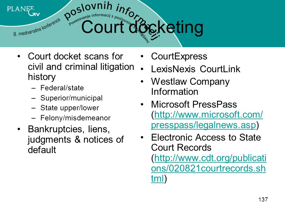 137 Court docketing Court docket scans for civil and criminal litigation history –Federal/state –Superior/municipal –State upper/lower –Felony/misdemeanor Bankruptcies, liens, judgments & notices of default CourtExpress LexisNexis CourtLink Westlaw Company Information Microsoft PressPass (http://www.microsoft.com/ presspass/legalnews.asp)http://www.microsoft.com/ presspass/legalnews.asp Electronic Access to State Court Records (http://www.cdt.org/publicati ons/020821courtrecords.sh tml)http://www.cdt.org/publicati ons/020821courtrecords.sh tml