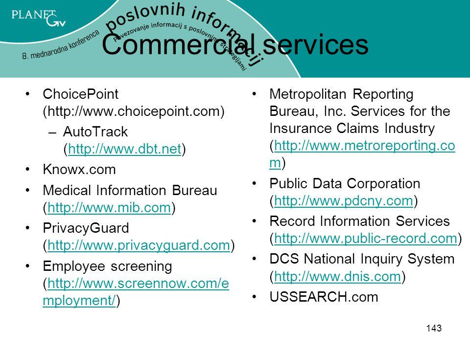 143 Commercial services ChoicePoint (http://www.choicepoint.com) –AutoTrack (http://www.dbt.net)http://www.dbt.net Knowx.com Medical Information Bureau (http://www.mib.com)http://www.mib.com PrivacyGuard (http://www.privacyguard.com)http://www.privacyguard.com Employee screening (http://www.screennow.com/e mployment/)http://www.screennow.com/e mployment/ Metropolitan Reporting Bureau, Inc.