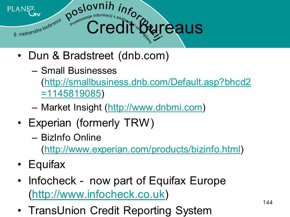 144 Credit bureaus Dun & Bradstreet (dnb.com) –Small Businesses (http://smallbusiness.dnb.com/Default.asp?bhcd2 =1145819085)http://smallbusiness.dnb.com/Default.asp?bhcd2 =1145819085 –Market Insight (http://www.dnbmi.com)http://www.dnbmi.com Experian (formerly TRW) –BizInfo Online (http://www.experian.com/products/bizinfo.html)http://www.experian.com/products/bizinfo.html Equifax Infocheck - now part of Equifax Europe (http://www.infocheck.co.uk)http://www.infocheck.co.uk TransUnion Credit Reporting System