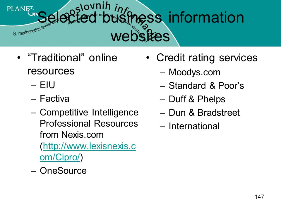 147 Selected business information websites Traditional online resources –EIU –Factiva –Competitive Intelligence Professional Resources from Nexis.com (http://www.lexisnexis.c om/Cipro/)http://www.lexisnexis.c om/Cipro/ –OneSource Credit rating services –Moodys.com –Standard & Poor's –Duff & Phelps –Dun & Bradstreet –International