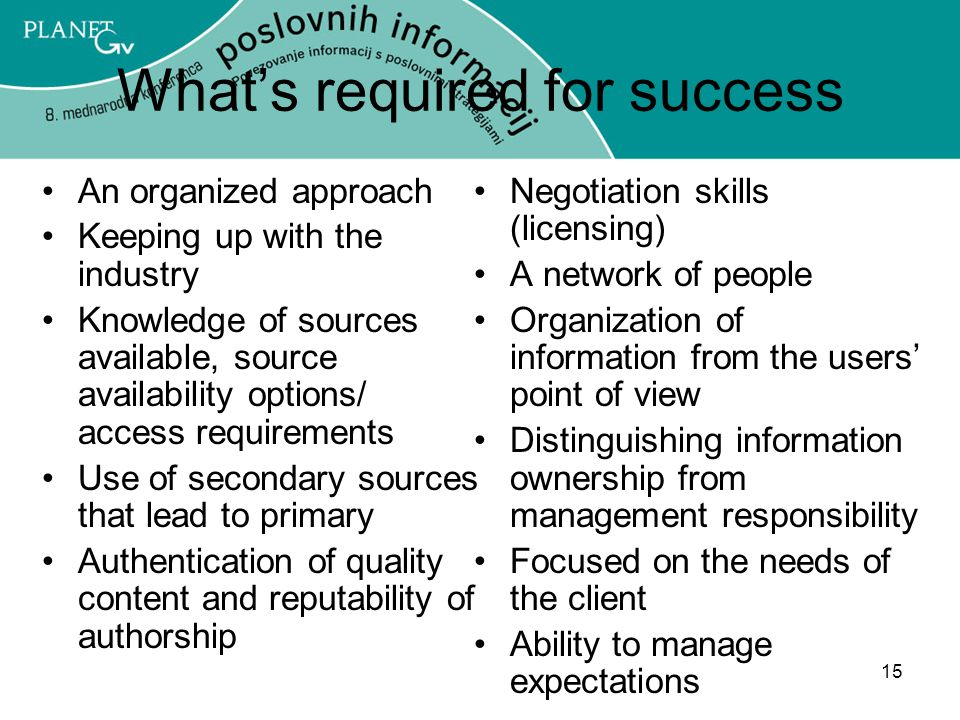 15 What's required for success An organized approach Keeping up with the industry Knowledge of sources available, source availability options/ access requirements Use of secondary sources that lead to primary Authentication of quality content and reputability of authorship Negotiation skills (licensing) A network of people Organization of information from the users' point of view Distinguishing information ownership from management responsibility Focused on the needs of the client Ability to manage expectations