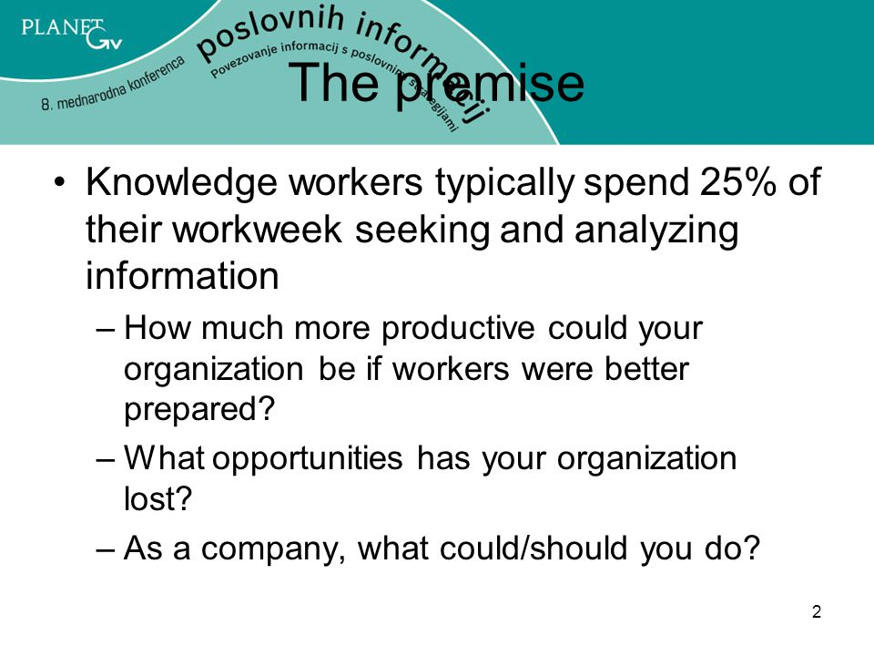 2 The premise Knowledge workers typically spend 25% of their workweek seeking and analyzing information –How much more productive could your organization be if workers were better prepared.