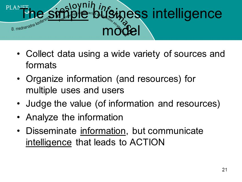 21 The simple business intelligence model Collect data using a wide variety of sources and formats Organize information (and resources) for multiple uses and users Judge the value (of information and resources) Analyze the information Disseminate information, but communicate intelligence that leads to ACTION
