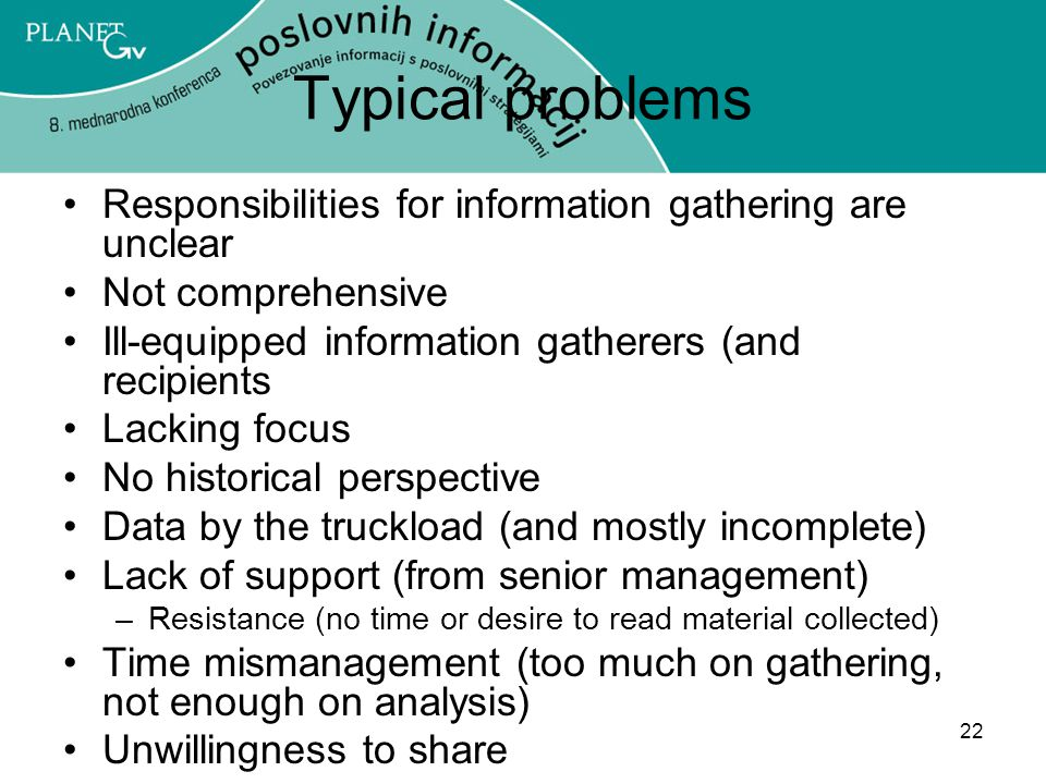 22 Typical problems Responsibilities for information gathering are unclear Not comprehensive Ill-equipped information gatherers (and recipients Lacking focus No historical perspective Data by the truckload (and mostly incomplete) Lack of support (from senior management) –Resistance (no time or desire to read material collected) Time mismanagement (too much on gathering, not enough on analysis) Unwillingness to share