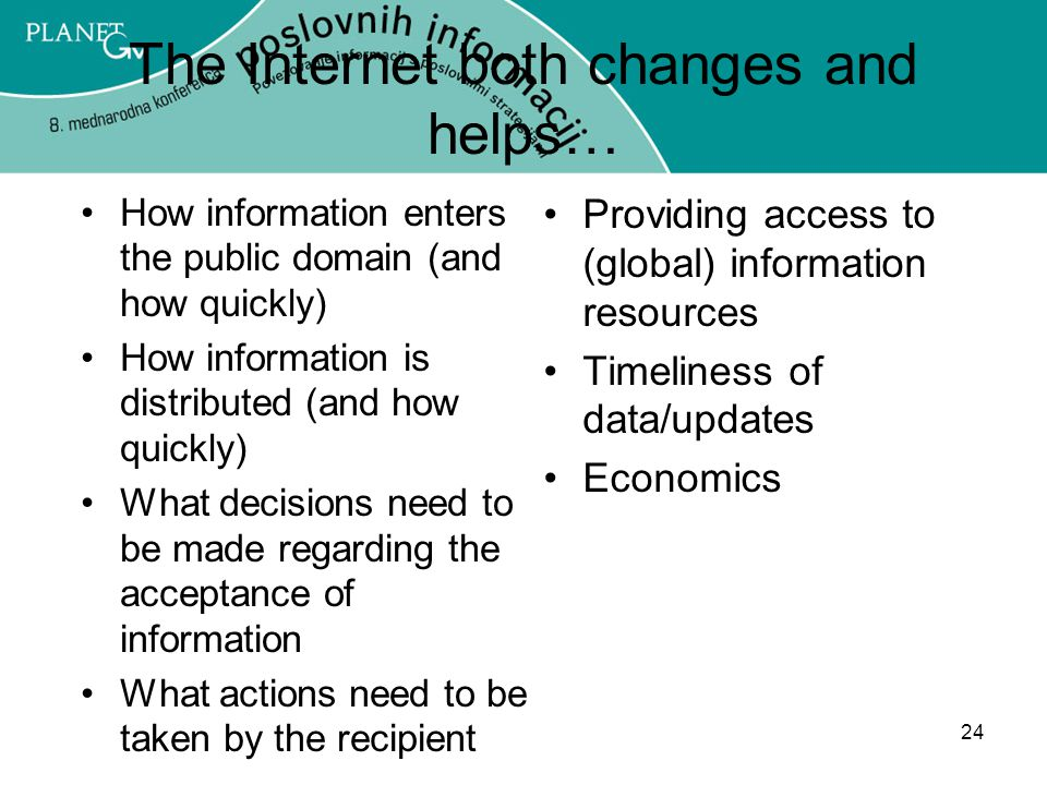 24 The Internet both changes and helps… How information enters the public domain (and how quickly) How information is distributed (and how quickly) What decisions need to be made regarding the acceptance of information What actions need to be taken by the recipient Providing access to (global) information resources Timeliness of data/updates Economics
