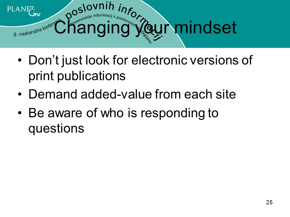 25 Changing your mindset Don't just look for electronic versions of print publications Demand added-value from each site Be aware of who is responding to questions