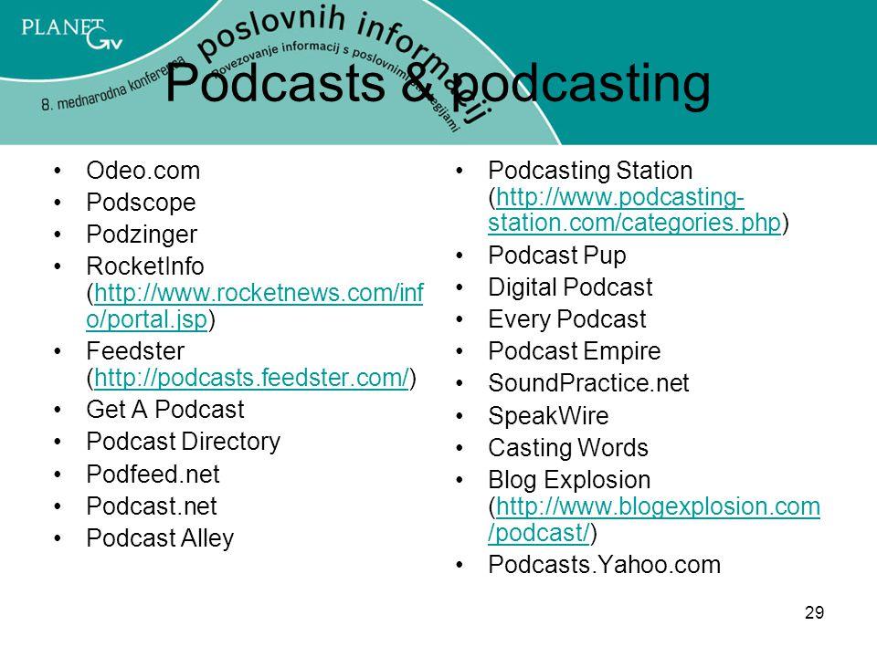 29 Podcasts & podcasting Odeo.com Podscope Podzinger RocketInfo (http://www.rocketnews.com/inf o/portal.jsp)http://www.rocketnews.com/inf o/portal.jsp Feedster (http://podcasts.feedster.com/)http://podcasts.feedster.com/ Get A Podcast Podcast Directory Podfeed.net Podcast.net Podcast Alley Podcasting Station (http://www.podcasting- station.com/categories.php)http://www.podcasting- station.com/categories.php Podcast Pup Digital Podcast Every Podcast Podcast Empire SoundPractice.net SpeakWire Casting Words Blog Explosion (http://www.blogexplosion.com /podcast/)http://www.blogexplosion.com /podcast/ Podcasts.Yahoo.com