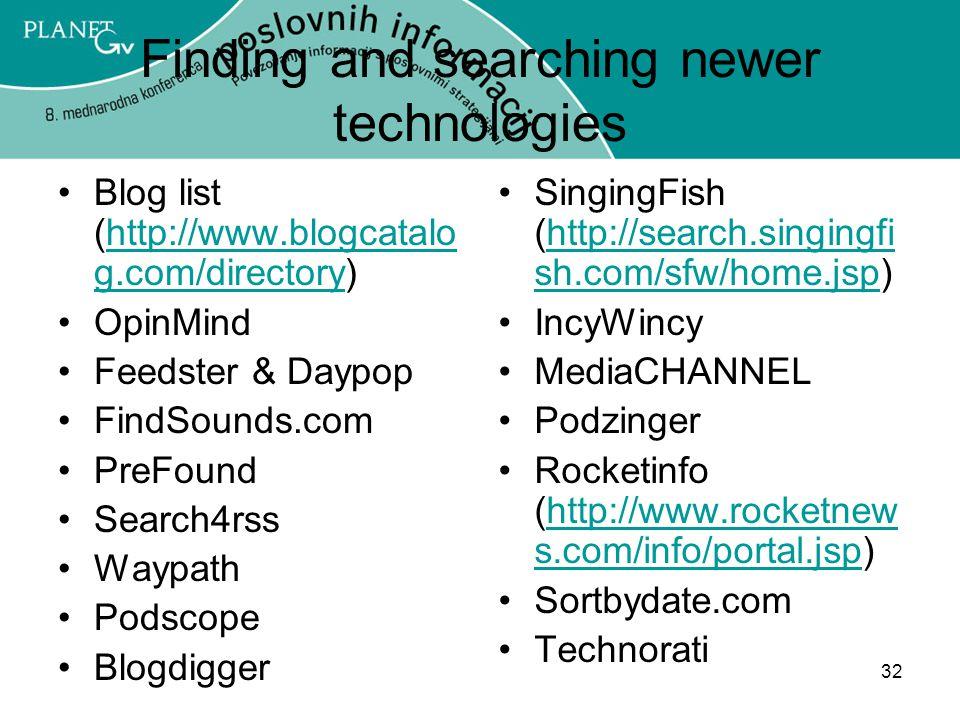 32 Finding and searching newer technologies Blog list (http://www.blogcatalo g.com/directory)http://www.blogcatalo g.com/directory OpinMind Feedster & Daypop FindSounds.com PreFound Search4rss Waypath Podscope Blogdigger SingingFish (http://search.singingfi sh.com/sfw/home.jsp)http://search.singingfi sh.com/sfw/home.jsp IncyWincy MediaCHANNEL Podzinger Rocketinfo (http://www.rocketnew s.com/info/portal.jsp)http://www.rocketnew s.com/info/portal.jsp Sortbydate.com Technorati