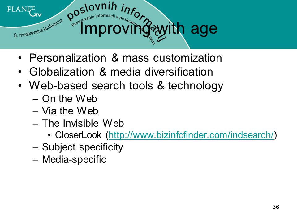 36 Improving with age Personalization & mass customization Globalization & media diversification Web-based search tools & technology –On the Web –Via the Web –The Invisible Web CloserLook (http://www.bizinfofinder.com/indsearch/)http://www.bizinfofinder.com/indsearch/ –Subject specificity –Media-specific