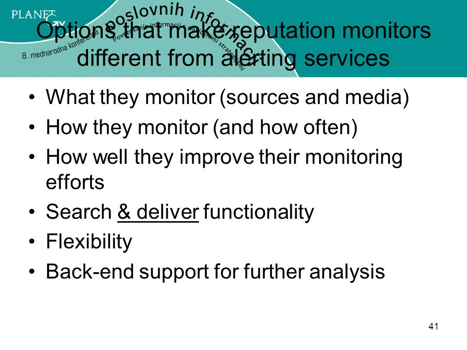 41 Options that make reputation monitors different from alerting services What they monitor (sources and media) How they monitor (and how often) How well they improve their monitoring efforts Search & deliver functionality Flexibility Back-end support for further analysis