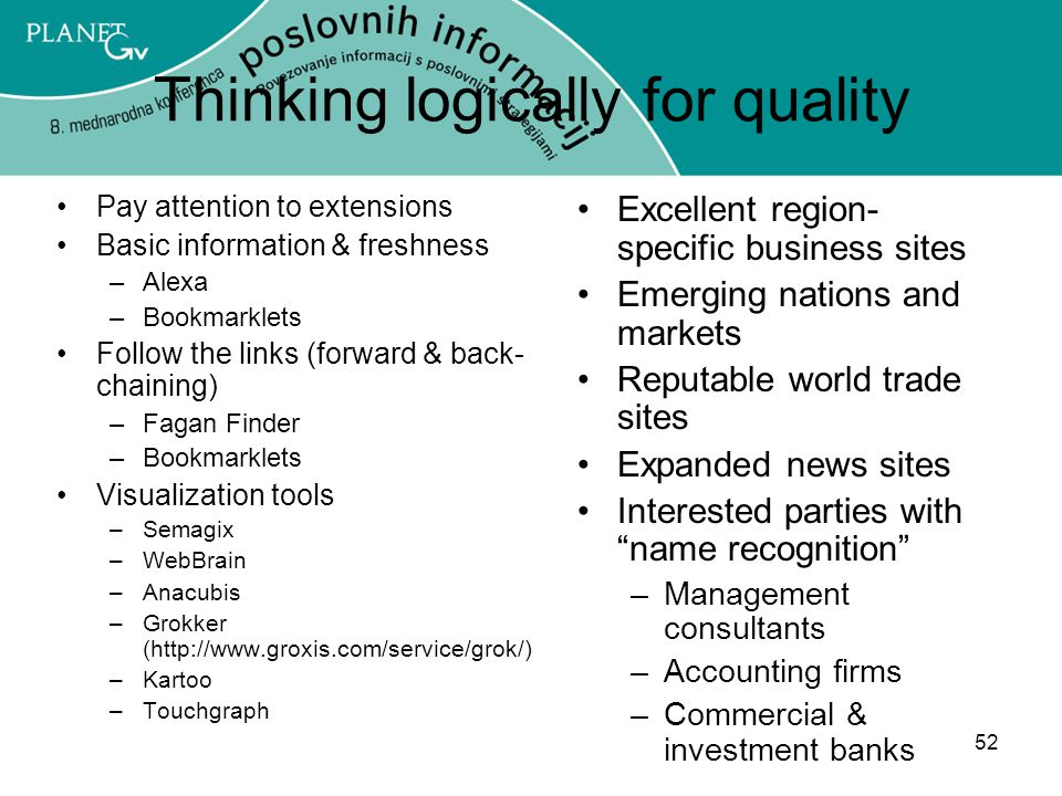 52 Thinking logically for quality Pay attention to extensions Basic information & freshness –Alexa –Bookmarklets Follow the links (forward & back- chaining) –Fagan Finder –Bookmarklets Visualization tools –Semagix –WebBrain –Anacubis –Grokker (http://www.groxis.com/service/grok/) –Kartoo –Touchgraph Excellent region- specific business sites Emerging nations and markets Reputable world trade sites Expanded news sites Interested parties with name recognition –Management consultants –Accounting firms –Commercial & investment banks