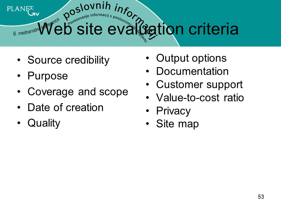 53 Web site evaluation criteria Source credibility Purpose Coverage and scope Date of creation Quality Output options Documentation Customer support Value-to-cost ratio Privacy Site map
