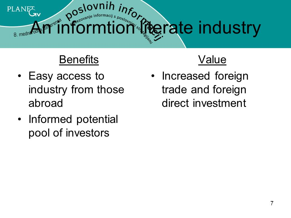 7 An informtion literate industry Benefits Easy access to industry from those abroad Informed potential pool of investors Value Increased foreign trade and foreign direct investment