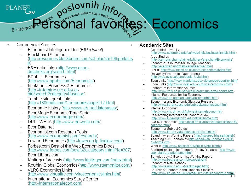 71 Personal favorites: Economics Commercial Sources –Economist Intelligence Unit (EIU's latest) –Blackboard Scholar (http://resources.blackboard.com/scholar/sa/196/portal.js p)http://resources.blackboard.com/scholar/sa/196/portal.js p –B&E data links (http://www.econ- datalinks.org/search.html)http://www.econ- datalinks.org/search.html –BPubs – Economics (http://www.bpubs.com/Economics/)http://www.bpubs.com/Economics/ –InfoMine – Business & Economics (http://infomine.ucr.edu/cgi- bin/search?category=busecon)http://infomine.ucr.edu/cgi- bin/search?category=busecon –Terrible site, great links (http://1800miti.com/Companies/page112.html)http://1800miti.com/Companies/page112.html –Economic History (http://www.eh.net/databases/)http://www.eh.net/databases/ –EconMagic Economic Time Series (http://www.economagic.com/)http://www.economagic.com/ –DRI – WEFA (http://www.dri-wefa.com/)http://www.dri-wefa.com/ –EconData.net –Economist.com Research Tools (http://www.economist.com/research/)http://www.economist.com/research/ –Law and Economics (http://lawecon.lp.findlaw.com/)http://lawecon.lp.findlaw.com/ –Forbes.com Best of the Web Economics Blogs (http://www.forbes.com/bow/b2c/category.jhtml?id=307)http://www.forbes.com/bow/b2c/category.jhtml?id=307 –EconLibrary.com –Kiplinger forecasts (http://www.kiplinger.com/index.html)http://www.kiplinger.com/index.html –Roubini Global Economics (http://www.rgemonitor.com/)http://www.rgemonitor.com/ –VLRC Economics Links (http://www.virtuallrc.com/vlrceconomicslinks.html)http://www.virtuallrc.com/vlrceconomicslinks.html –International Economics Study Center (http://internationalecon.com)http://internationalecon.com Academic Sites –Columbia University (http://www.columbia.edu/cu/lweb/indiv/business/ir/stats.html)http://www.columbia.edu/cu/lweb/indiv/business/ir/stats.html –Area Studies (http://campus.champlain.edu/library/area.htm#Economics)http://campus.champlain.edu/library/area.htm#Economics –Economic Resources for College Teachers (http