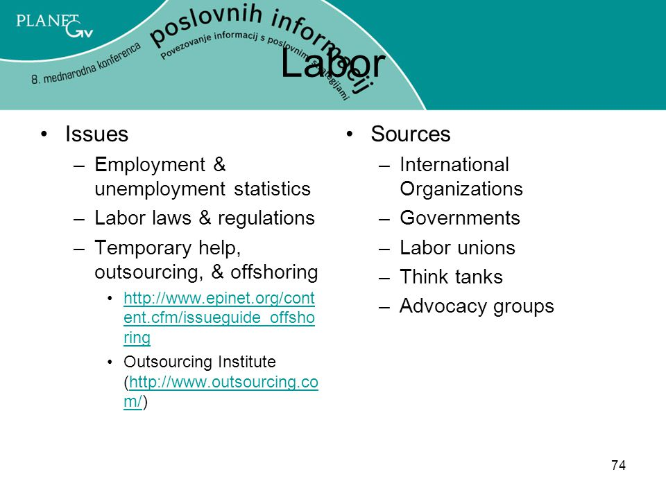 74 Labor Issues –Employment & unemployment statistics –Labor laws & regulations –Temporary help, outsourcing, & offshoring http://www.epinet.org/cont ent.cfm/issueguide_offsho ringhttp://www.epinet.org/cont ent.cfm/issueguide_offsho ring Outsourcing Institute (http://www.outsourcing.co m/)http://www.outsourcing.co m/ Sources –International Organizations –Governments –Labor unions –Think tanks –Advocacy groups