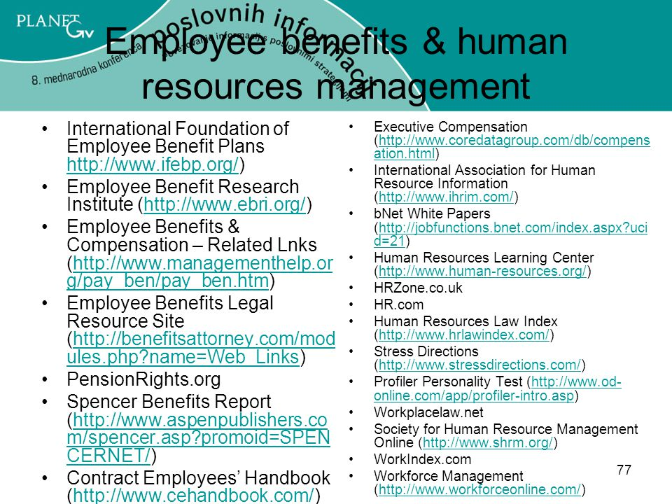 77 Employee benefits & human resources management International Foundation of Employee Benefit Plans http://www.ifebp.org/) http://www.ifebp.org/ Employee Benefit Research Institute (http://www.ebri.org/)http://www.ebri.org/ Employee Benefits & Compensation – Related Lnks (http://www.managementhelp.or g/pay_ben/pay_ben.htm)http://www.managementhelp.or g/pay_ben/pay_ben.htm Employee Benefits Legal Resource Site (http://benefitsattorney.com/mod ules.php?name=Web_Links)http://benefitsattorney.com/mod ules.php?name=Web_Links PensionRights.org Spencer Benefits Report (http://www.aspenpublishers.co m/spencer.asp?promoid=SPEN CERNET/)http://www.aspenpublishers.co m/spencer.asp?promoid=SPEN CERNET/ Contract Employees' Handbook (http://www.cehandbook.com/)http://www.cehandbook.com/ Executive Compensation (http://www.coredatagroup.com/db/compens ation.html)http://www.coredatagroup.com/db/compens ation.html International Association for Human Resource Information (http://www.ihrim.com/)http://www.ihrim.com/ bNet White Papers (http://jobfunctions.bnet.com/index.aspx?uci d=21)http://jobfunctions.bnet.com/index.aspx?uci d=21 Human Resources Learning Center (http://www.human-resources.org/)http://www.human-resources.org/ HRZone.co.uk HR.com Human Resources Law Index (http://www.hrlawindex.com/)http://www.hrlawindex.com/ Stress Directions (http://www.stressdirections.com/)http://www.stressdirections.com/ Profiler Personality Test (http://www.od- online.com/app/profiler-intro.asp)http://www.od- online.com/app/profiler-intro.asp Workplacelaw.net Society for Human Resource Management Online (http://www.shrm.org/)http://www.shrm.org/ WorkIndex.com Workforce Management (http://www.workforceonline.com/)http://www.workforceonline.com/