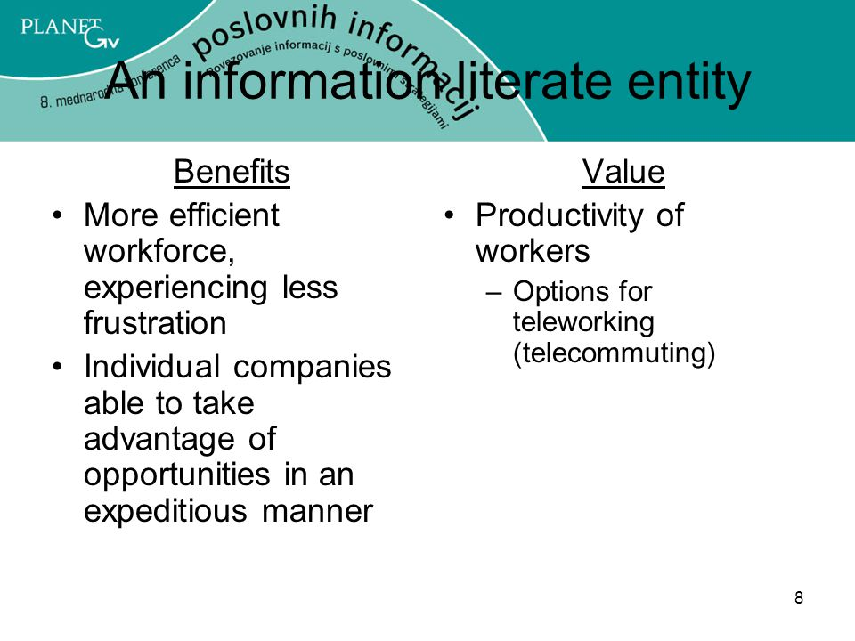 8 An information literate entity Benefits More efficient workforce, experiencing less frustration Individual companies able to take advantage of opportunities in an expeditious manner Value Productivity of workers –Options for teleworking (telecommuting)