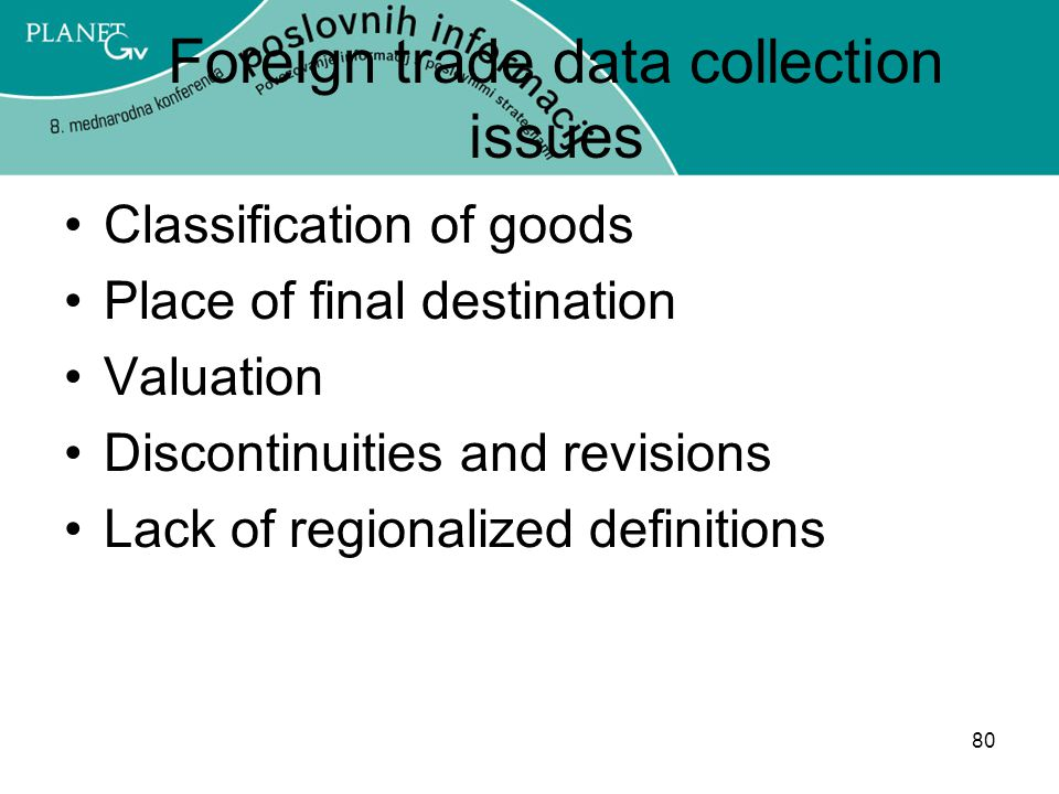 80 Foreign trade data collection issues Classification of goods Place of final destination Valuation Discontinuities and revisions Lack of regionalized definitions