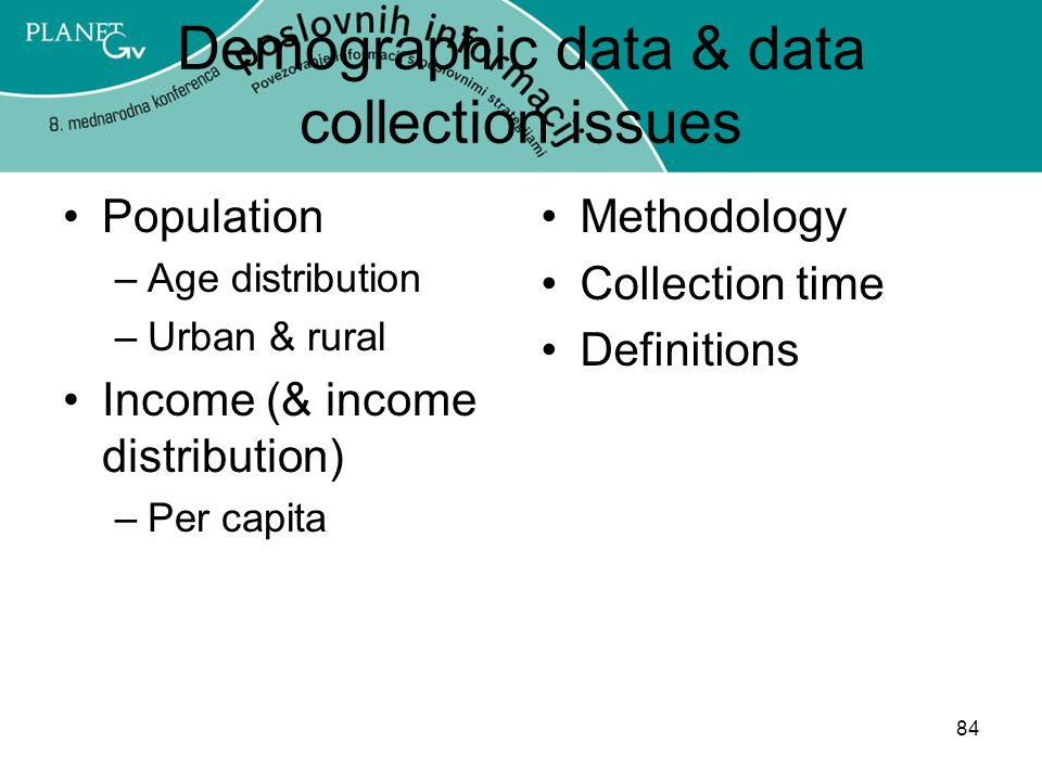 84 Demographic data & data collection issues Population –Age distribution –Urban & rural Income (& income distribution) –Per capita Methodology Collection time Definitions