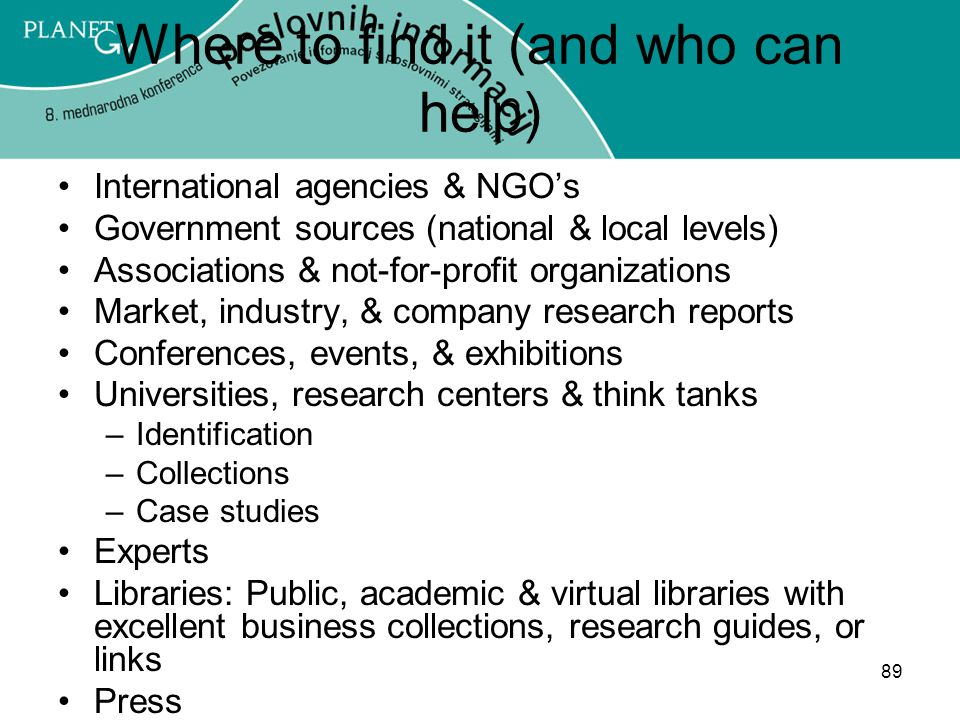 89 Where to find it (and who can help) International agencies & NGO's Government sources (national & local levels) Associations & not-for-profit organizations Market, industry, & company research reports Conferences, events, & exhibitions Universities, research centers & think tanks –Identification –Collections –Case studies Experts Libraries: Public, academic & virtual libraries with excellent business collections, research guides, or links Press