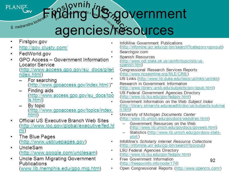 92 Finding US government agencies/resources Firstgov.gov http://gov.clusty.com/ FedWorld.gov GPO Access – Government Information Locator Service (http://www.access.gpo.gov/su_docs/gils/i ndex.html)http://www.access.gpo.gov/su_docs/gils/i ndex.html –For searching (http://www.gpoaccess.gov/index.html )http://www.gpoaccess.gov/index.html –Finding aids (http://www.access.gpo.gov/su_docs/too ls.html)http://www.access.gpo.gov/su_docs/too ls.html –By topic (http://www.gpoaccess.gov/topics/index.