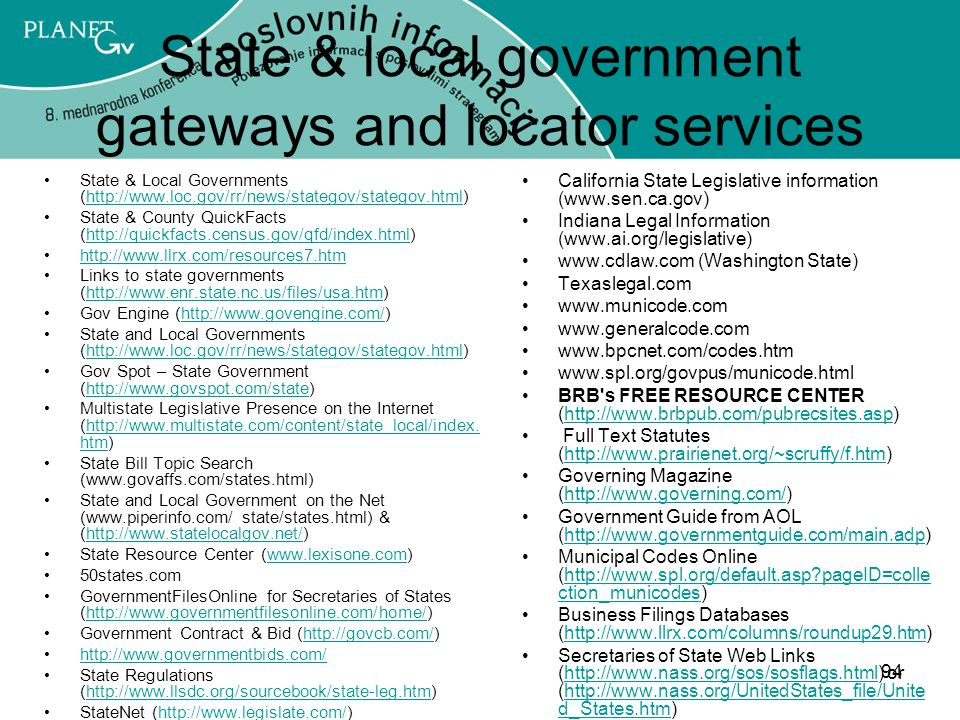 94 State & local government gateways and locator services State & Local Governments (http://www.loc.gov/rr/news/stategov/stategov.html)http://www.loc.gov/rr/news/stategov/stategov.html State & County QuickFacts (http://quickfacts.census.gov/qfd/index.html)http://quickfacts.census.gov/qfd/index.html http://www.llrx.com/resources7.htm Links to state governments (http://www.enr.state.nc.us/files/usa.htm)http://www.enr.state.nc.us/files/usa.htm Gov Engine (http://www.govengine.com/)http://www.govengine.com/ State and Local Governments (http://www.loc.gov/rr/news/stategov/stategov.html)http://www.loc.gov/rr/news/stategov/stategov.html Gov Spot – State Government (http://www.govspot.com/state)http://www.govspot.com/state Multistate Legislative Presence on the Internet (http://www.multistate.com/content/state_local/index.