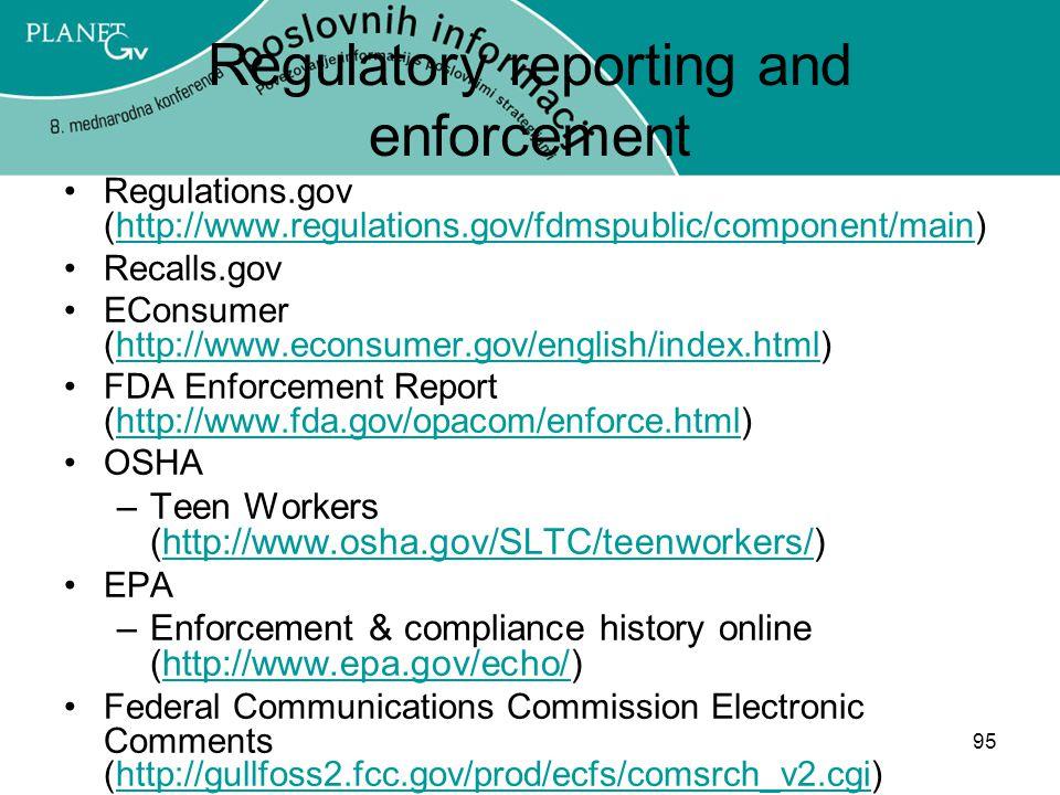 95 Regulatory reporting and enforcement Regulations.gov (http://www.regulations.gov/fdmspublic/component/main)http://www.regulations.gov/fdmspublic/component/main Recalls.gov EConsumer (http://www.econsumer.gov/english/index.html)http://www.econsumer.gov/english/index.html FDA Enforcement Report (http://www.fda.gov/opacom/enforce.html)http://www.fda.gov/opacom/enforce.html OSHA –Teen Workers (http://www.osha.gov/SLTC/teenworkers/)http://www.osha.gov/SLTC/teenworkers/ EPA –Enforcement & compliance history online (http://www.epa.gov/echo/)http://www.epa.gov/echo/ Federal Communications Commission Electronic Comments (http://gullfoss2.fcc.gov/prod/ecfs/comsrch_v2.cgi)http://gullfoss2.fcc.gov/prod/ecfs/comsrch_v2.cgi