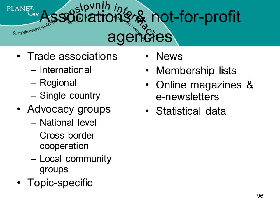 96 Associations & not-for-profit agencies Trade associations –International –Regional –Single country Advocacy groups –National level –Cross-border cooperation –Local community groups Topic-specific News Membership lists Online magazines & e-newsletters Statistical data