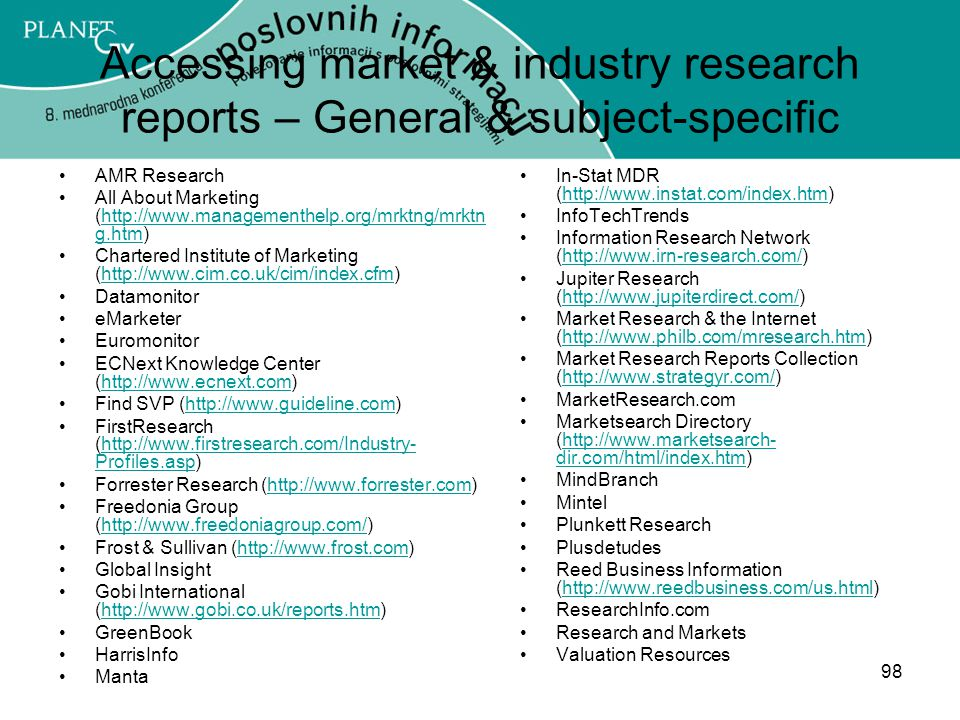 98 Accessing market & industry research reports – General & subject-specific AMR Research All About Marketing (http://www.managementhelp.org/mrktng/mrktn g.htm)http://www.managementhelp.org/mrktng/mrktn g.htm Chartered Institute of Marketing (http://www.cim.co.uk/cim/index.cfm)http://www.cim.co.uk/cim/index.cfm Datamonitor eMarketer Euromonitor ECNext Knowledge Center (http://www.ecnext.com)http://www.ecnext.com Find SVP (http://www.guideline.com)http://www.guideline.com FirstResearch (http://www.firstresearch.com/Industry- Profiles.asp)http://www.firstresearch.com/Industry- Profiles.asp Forrester Research (http://www.forrester.com)http://www.forrester.com Freedonia Group (http://www.freedoniagroup.com/)http://www.freedoniagroup.com/ Frost & Sullivan (http://www.frost.com)http://www.frost.com Global Insight Gobi International (http://www.gobi.co.uk/reports.htm)http://www.gobi.co.uk/reports.htm GreenBook HarrisInfo Manta In-Stat MDR (http://www.instat.com/index.htm)http://www.instat.com/index.htm InfoTechTrends Information Research Network (http://www.irn-research.com/)http://www.irn-research.com/ Jupiter Research (http://www.jupiterdirect.com/)http://www.jupiterdirect.com/ Market Research & the Internet (http://www.philb.com/mresearch.htm)http://www.philb.com/mresearch.htm Market Research Reports Collection (http://www.strategyr.com/)http://www.strategyr.com/ MarketResearch.com Marketsearch Directory (http://www.marketsearch- dir.com/html/index.htm)http://www.marketsearch- dir.com/html/index.htm MindBranch Mintel Plunkett Research Plusdetudes Reed Business Information (http://www.reedbusiness.com/us.html)http://www.reedbusiness.com/us.html ResearchInfo.com Research and Markets Valuation Resources