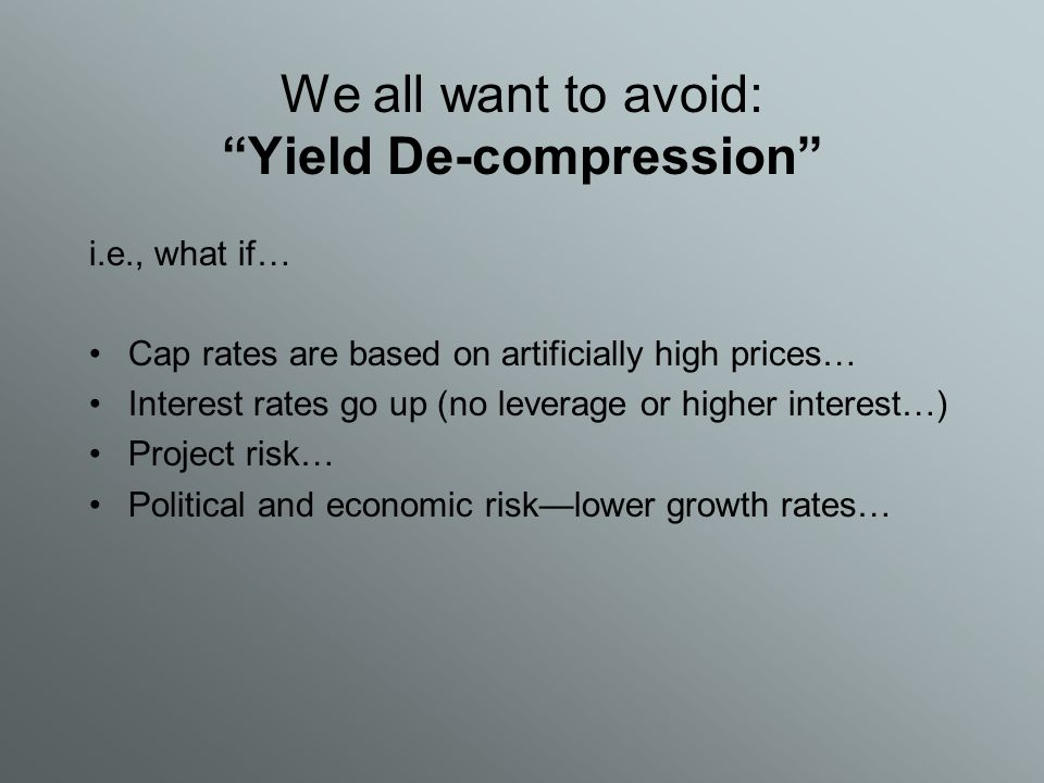 We all want to avoid: Yield De-compression i.e., what if… Cap rates are based on artificially high prices… Interest rates go up (no leverage or higher interest…) Project risk… Political and economic risk—lower growth rates…