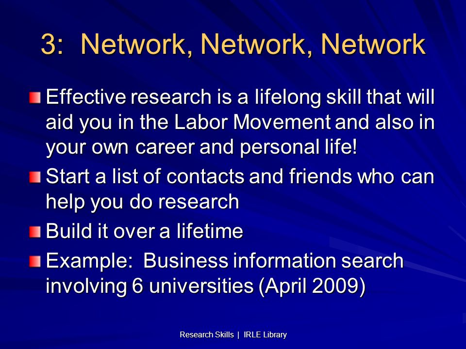 3: Network, Network, Network Effective research is a lifelong skill that will aid you in the Labor Movement and also in your own career and personal life.