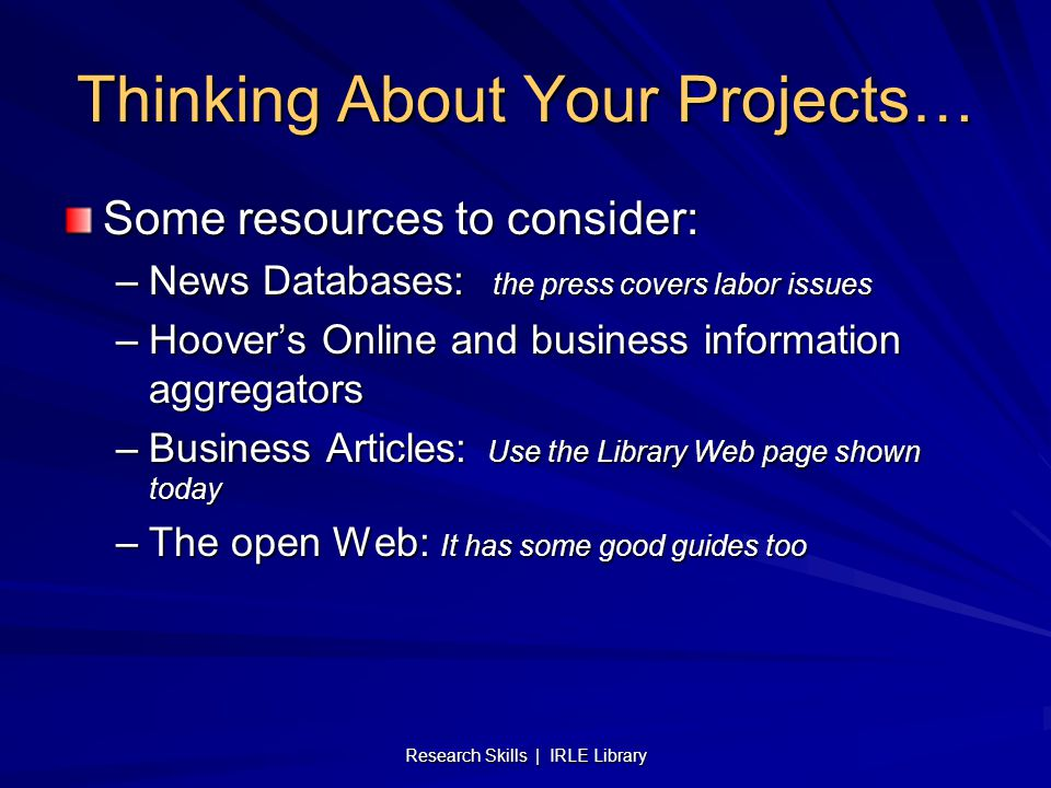 Research Skills | IRLE Library Thinking About Your Projects… Some resources to consider: –News Databases: the press covers labor issues –Hoover's Onli