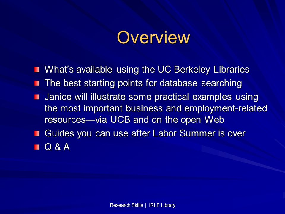 Research Skills | IRLE Library Overview What's available using the UC Berkeley Libraries The best starting points for database searching Janice will illustrate some practical examples using the most important business and employment-related resources—via UCB and on the open Web Guides you can use after Labor Summer is over Q & A