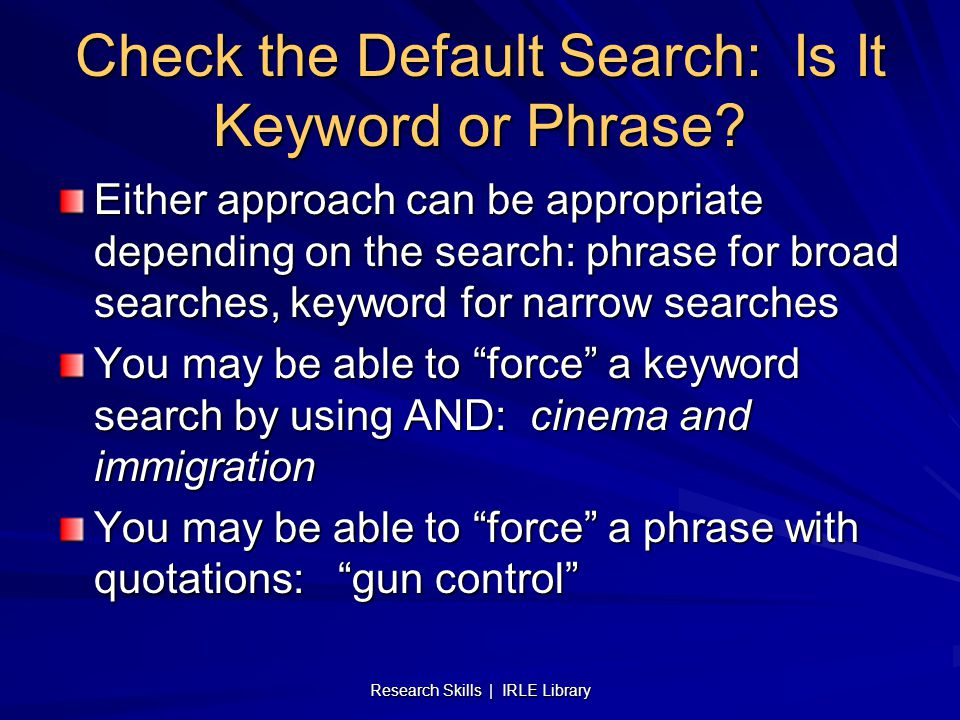 Research Skills | IRLE Library Check the Default Search: Is It Keyword or Phrase? Either approach can be appropriate depending on the search: phrase f