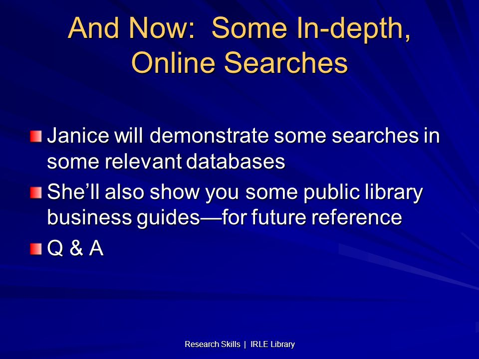 Research Skills | IRLE Library And Now: Some In-depth, Online Searches Janice will demonstrate some searches in some relevant databases She'll also show you some public library business guides—for future reference Q & A
