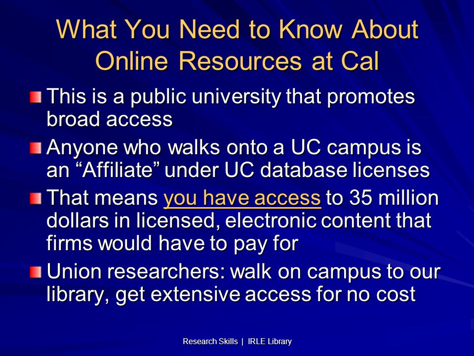 Research Skills | IRLE Library What You Need to Know About Online Resources at Cal This is a public university that promotes broad access Anyone who walks onto a UC campus is an Affiliate under UC database licenses That means you have access to 35 million dollars in licensed, electronic content that firms would have to pay for Union researchers: walk on campus to our library, get extensive access for no cost