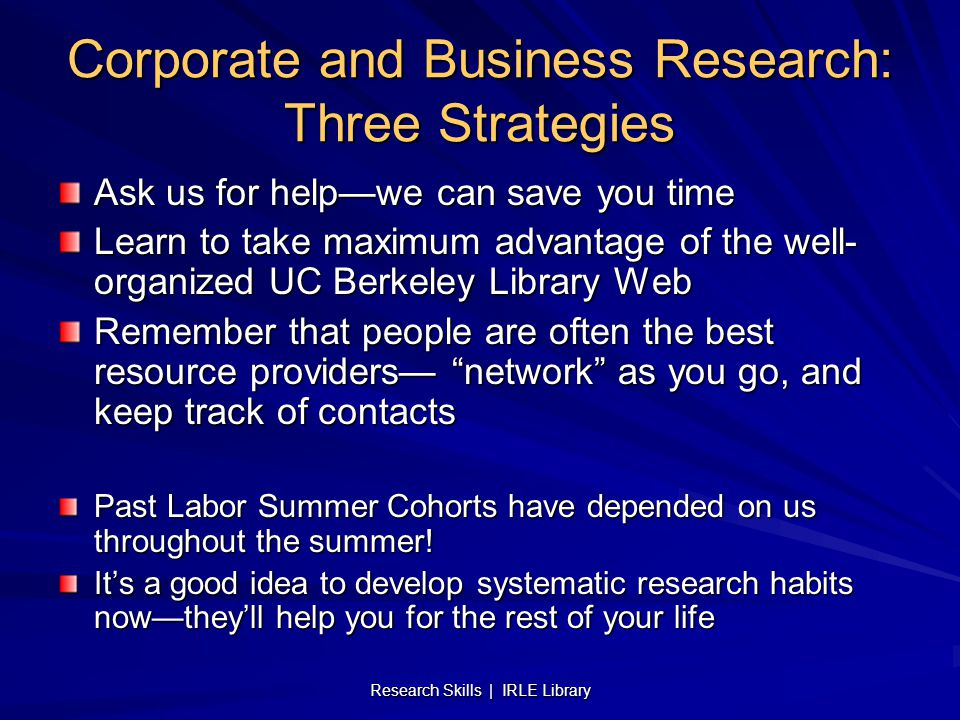 Research Skills | IRLE Library Corporate and Business Research: Three Strategies Ask us for help—we can save you time Learn to take maximum advantage of the well- organized UC Berkeley Library Web Remember that people are often the best resource providers— network as you go, and keep track of contacts Past Labor Summer Cohorts have depended on us throughout the summer.