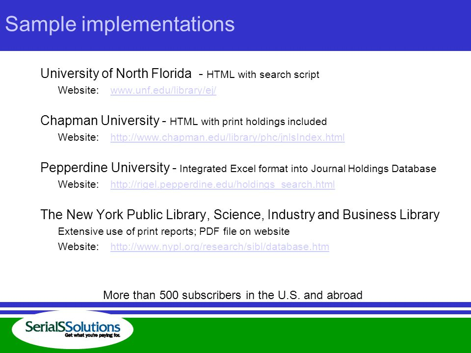 Sample implementations University of North Florida - HTML with search script Website: www.unf.edu/library/ej/www.unf.edu/library/ej/ Chapman University - HTML with print holdings included Website: http://www.chapman.edu/library/phc/jnlsIndex.htmlhttp://www.chapman.edu/library/phc/jnlsIndex.html Pepperdine University - Integrated Excel format into Journal Holdings Database Website: http://rigel.pepperdine.edu/holdings_search.htmlhttp://rigel.pepperdine.edu/holdings_search.html The New York Public Library, Science, Industry and Business Library Extensive use of print reports; PDF file on website Website: http://www.nypl.org/research/sibl/database.htmhttp://www.nypl.org/research/sibl/database.htm More than 500 subscribers in the U.S.