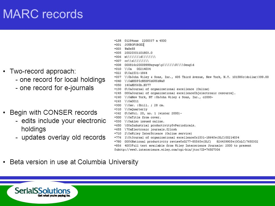 MARC records Two-record approach: - one record for local holdings - one record for e-journals Begin with CONSER records - edits include your electronic holdings - updates overlay old records Beta version in use at Columbia University