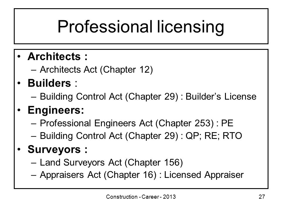 Construction - Career - 201327 Professional licensing Architects : –Architects Act (Chapter 12) Builders : –Building Control Act (Chapter 29) : Builder's License Engineers: –Professional Engineers Act (Chapter 253) : PE –Building Control Act (Chapter 29) : QP; RE; RTO Surveyors : –Land Surveyors Act (Chapter 156) –Appraisers Act (Chapter 16) : Licensed Appraiser