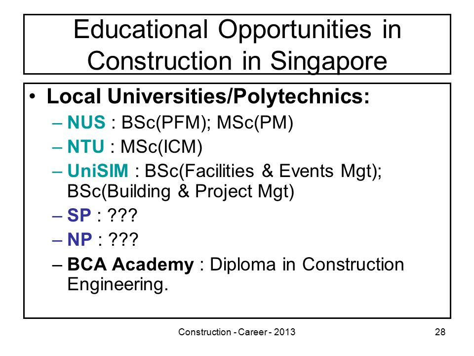 Construction - Career - 201328 Educational Opportunities in Construction in Singapore Local Universities/Polytechnics: –NUS : BSc(PFM); MSc(PM) –NTU : MSc(ICM) –UniSIM : BSc(Facilities & Events Mgt); BSc(Building & Project Mgt) –SP : .