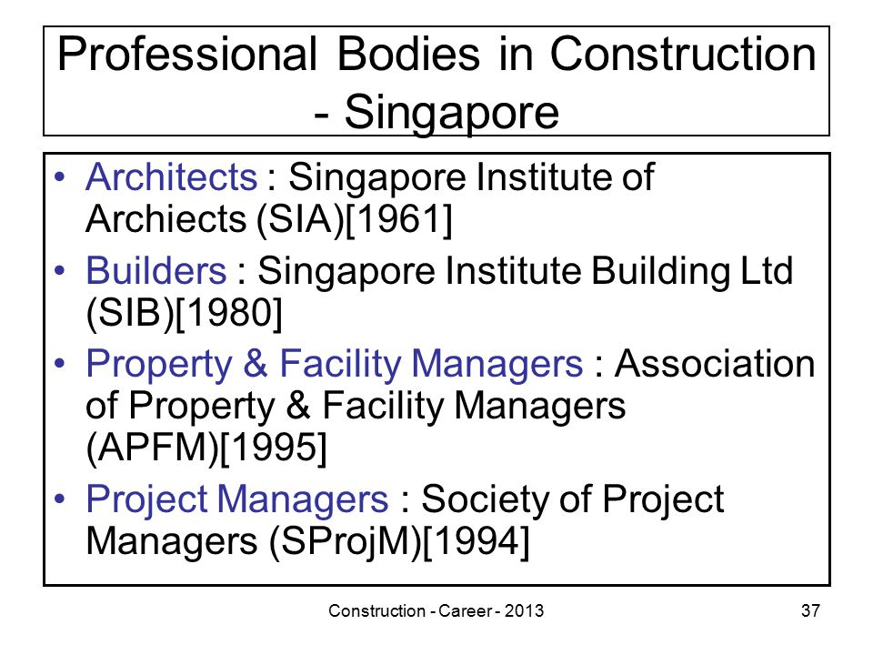 Construction - Career - 201337 Professional Bodies in Construction - Singapore Architects : Singapore Institute of Archiects (SIA)[1961] Builders : Singapore Institute Building Ltd (SIB)[1980] Property & Facility Managers : Association of Property & Facility Managers (APFM)[1995] Project Managers : Society of Project Managers (SProjM)[1994]