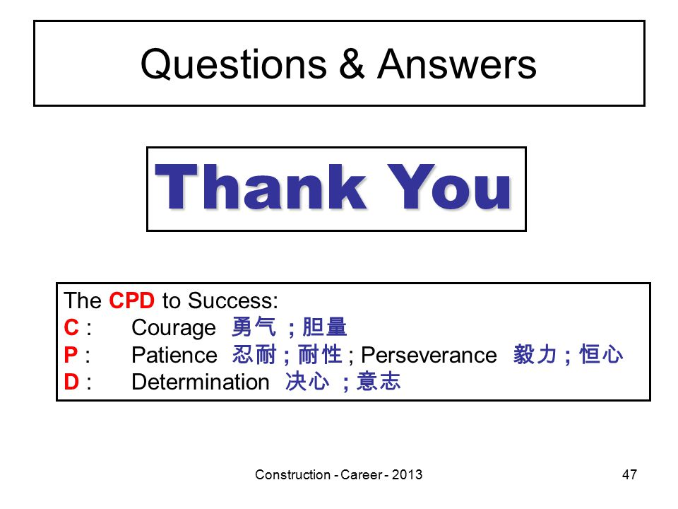 Construction - Career - 201347 Questions & Answers Thank You The CPD to Success: C :Courage 勇气 ; 胆量 P :Patience 忍耐 ; 耐性 ; Perseverance 毅力 ; 恒心 D :Determination 决心 ; 意志