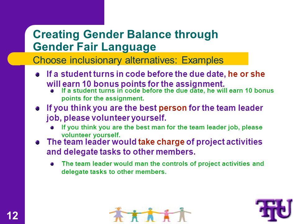 Creating Gender Balance through Gender Fair Language Choose inclusionary alternatives: Examples If a student turns in code before the due date, he or she will earn 10 bonus points for the assignment.