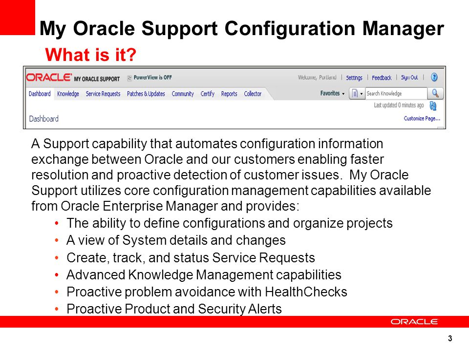 3 My Oracle Support Configuration Manager A Support capability that automates configuration information exchange between Oracle and our customers enabling faster resolution and proactive detection of customer issues.