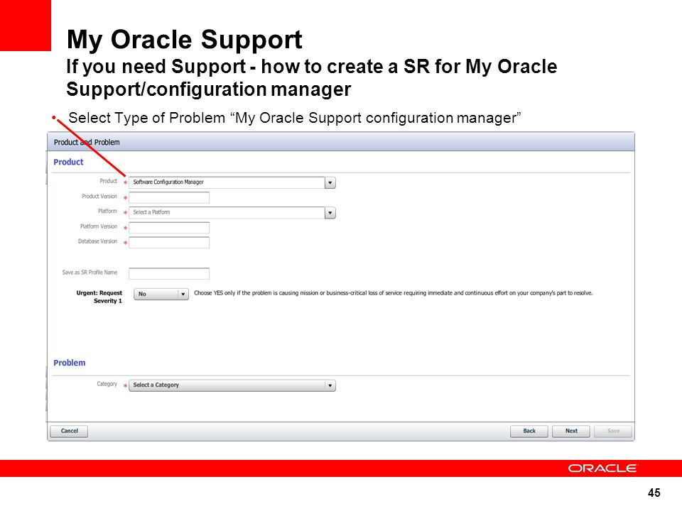 45 My Oracle Support If you need Support - how to create a SR for My Oracle Support/configuration manager Select Type of Problem My Oracle Support configuration manager