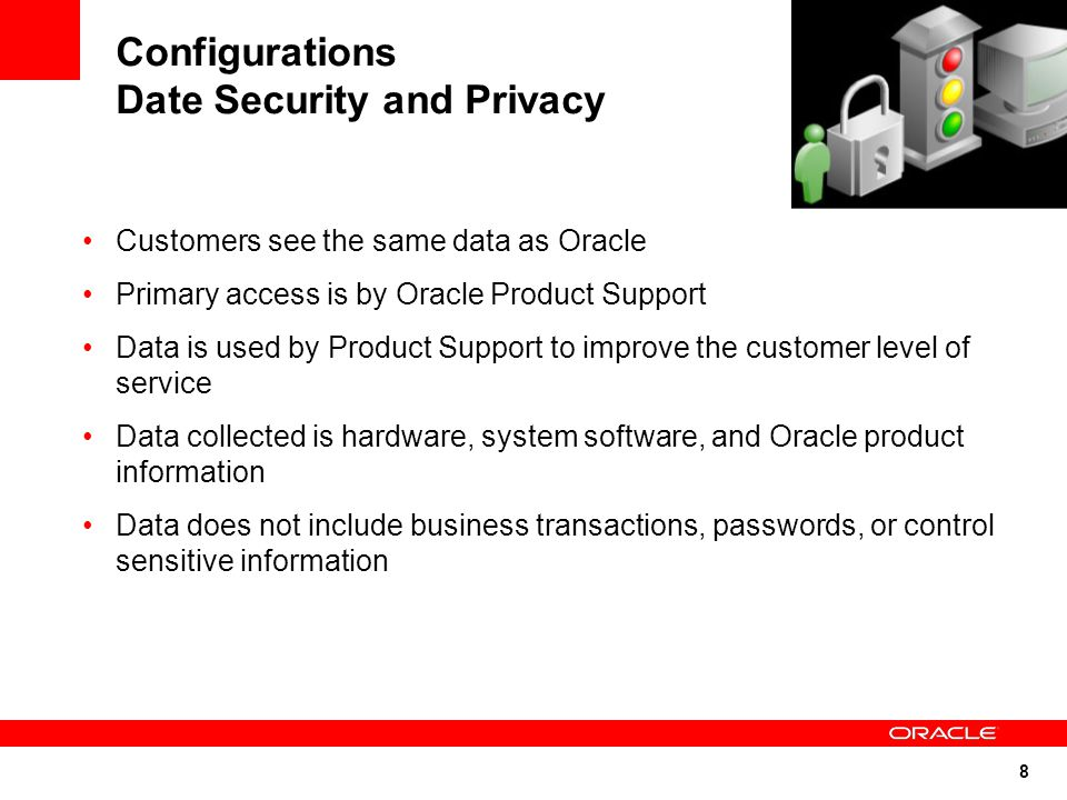 8 Configurations Date Security and Privacy Customers see the same data as Oracle Primary access is by Oracle Product Support Data is used by Product Support to improve the customer level of service Data collected is hardware, system software, and Oracle product information Data does not include business transactions, passwords, or control sensitive information