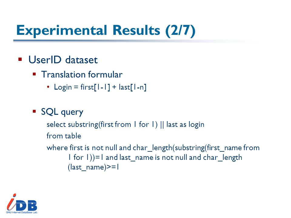 Experimental Results (2/7)  UserID dataset  Translation formular Login = first[1-1] + last[1-n]  SQL query select substring(first from 1 for 1) || last as login from table where first is not null and char_length(substring(first_name from 1 for 1))=1 and last_name is not null and char_length (last_name)>=1